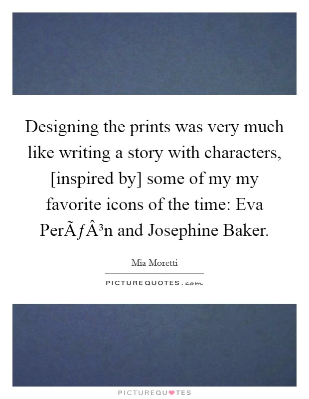 Designing the prints was very much like writing a story with characters, [inspired by] some of my my favorite icons of the time: Eva Perón and Josephine Baker Picture Quote #1
