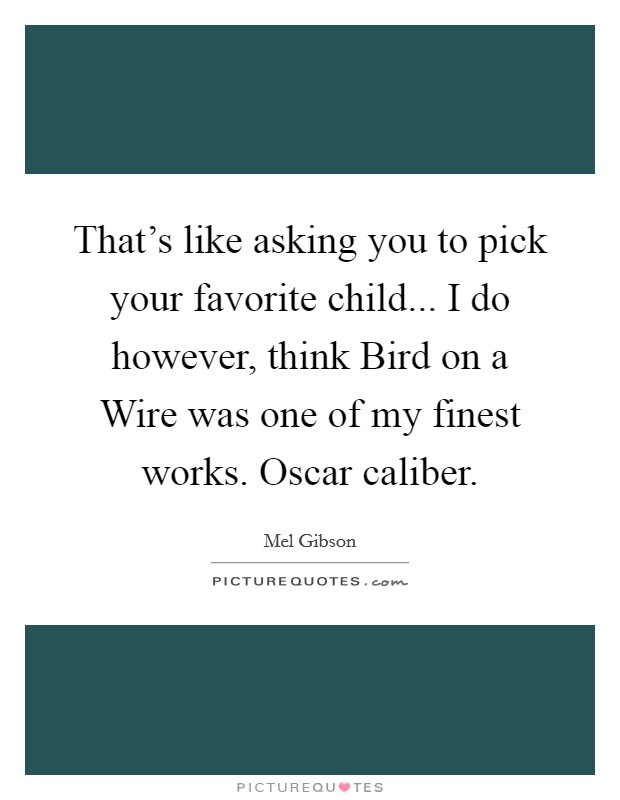 That's like asking you to pick your favorite child... I do however, think Bird on a Wire was one of my finest works. Oscar caliber Picture Quote #1