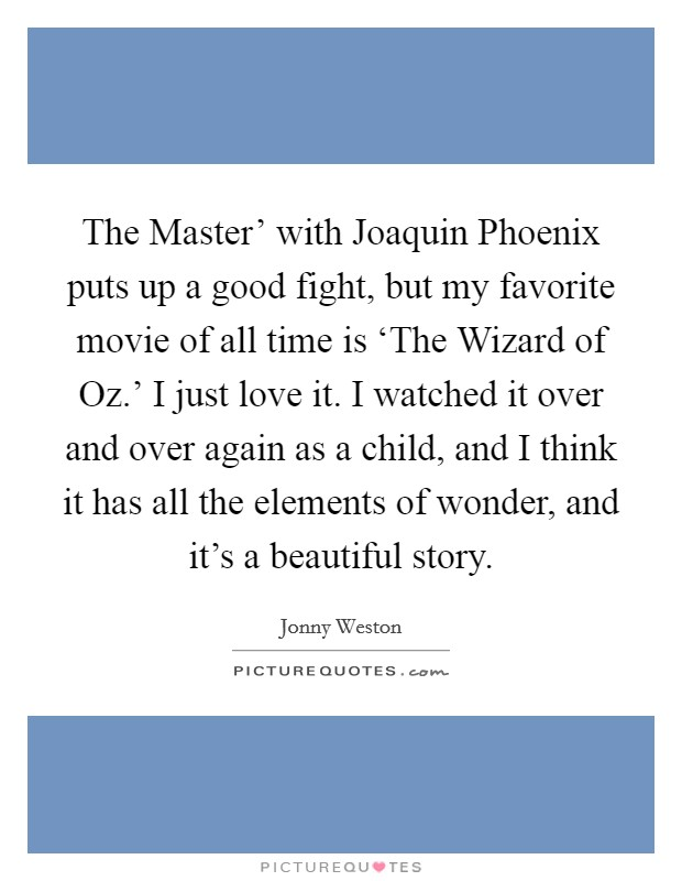 The Master' with Joaquin Phoenix puts up a good fight, but my favorite movie of all time is 'The Wizard of Oz.' I just love it. I watched it over and over again as a child, and I think it has all the elements of wonder, and it's a beautiful story Picture Quote #1