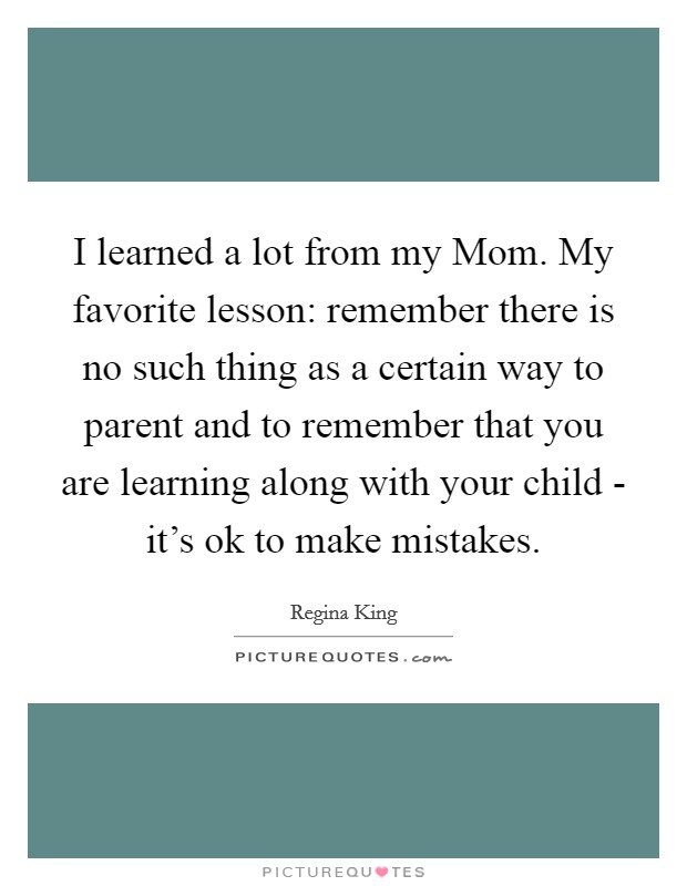 I learned a lot from my Mom. My favorite lesson: remember there is no such thing as a certain way to parent and to remember that you are learning along with your child - it's ok to make mistakes Picture Quote #1