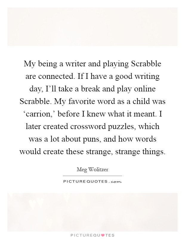 My being a writer and playing Scrabble are connected. If I have a good writing day, I'll take a break and play online Scrabble. My favorite word as a child was 'carrion,' before I knew what it meant. I later created crossword puzzles, which was a lot about puns, and how words would create these strange, strange things Picture Quote #1