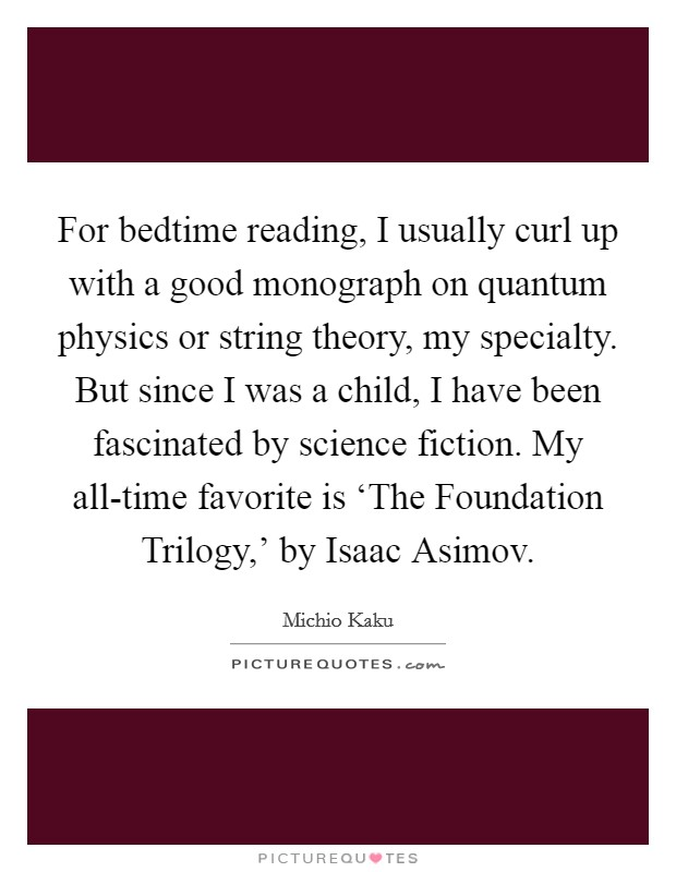 For bedtime reading, I usually curl up with a good monograph on quantum physics or string theory, my specialty. But since I was a child, I have been fascinated by science fiction. My all-time favorite is 'The Foundation Trilogy,' by Isaac Asimov Picture Quote #1