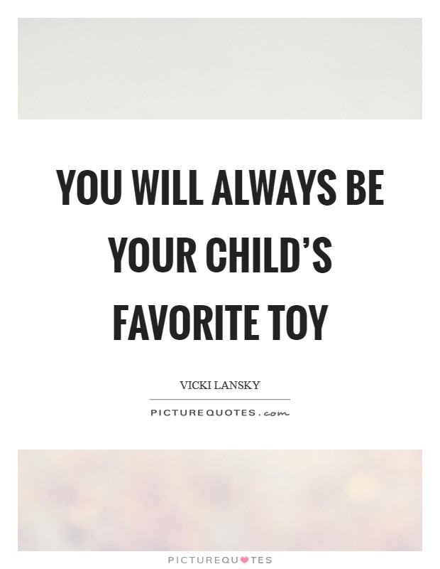 You will always be your child's favorite toy Picture Quote #1