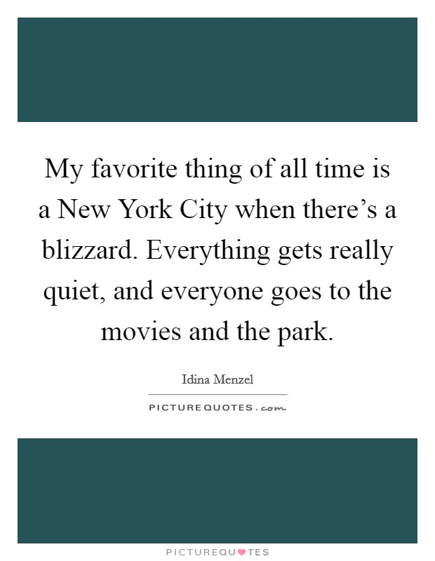 My favorite thing of all time is a New York City when there's a blizzard. Everything gets really quiet, and everyone goes to the movies and the park Picture Quote #1