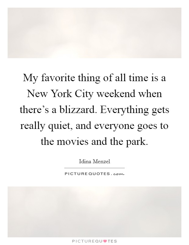 My favorite thing of all time is a New York City weekend when there's a blizzard. Everything gets really quiet, and everyone goes to the movies and the park Picture Quote #1