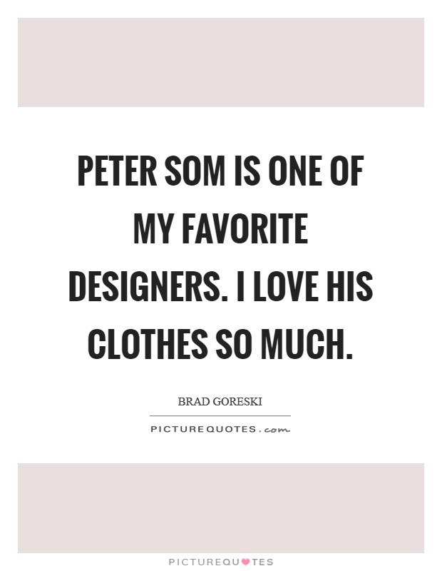 Peter Som is one of my favorite designers. I love his clothes so much Picture Quote #1