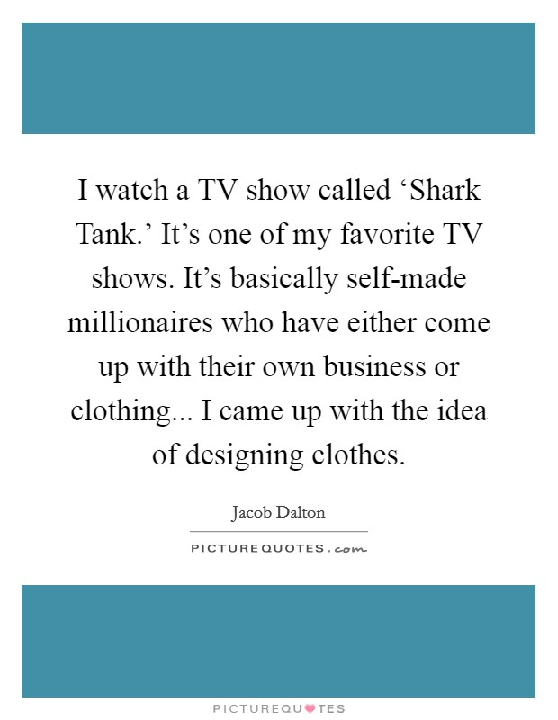 I watch a TV show called 'Shark Tank.' It's one of my favorite TV shows. It's basically self-made millionaires who have either come up with their own business or clothing... I came up with the idea of designing clothes Picture Quote #1