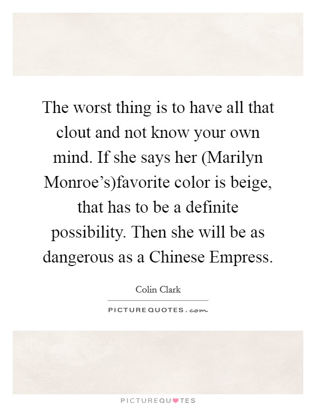 The worst thing is to have all that clout and not know your own mind. If she says her (Marilyn Monroe's)favorite color is beige, that has to be a definite possibility. Then she will be as dangerous as a Chinese Empress Picture Quote #1