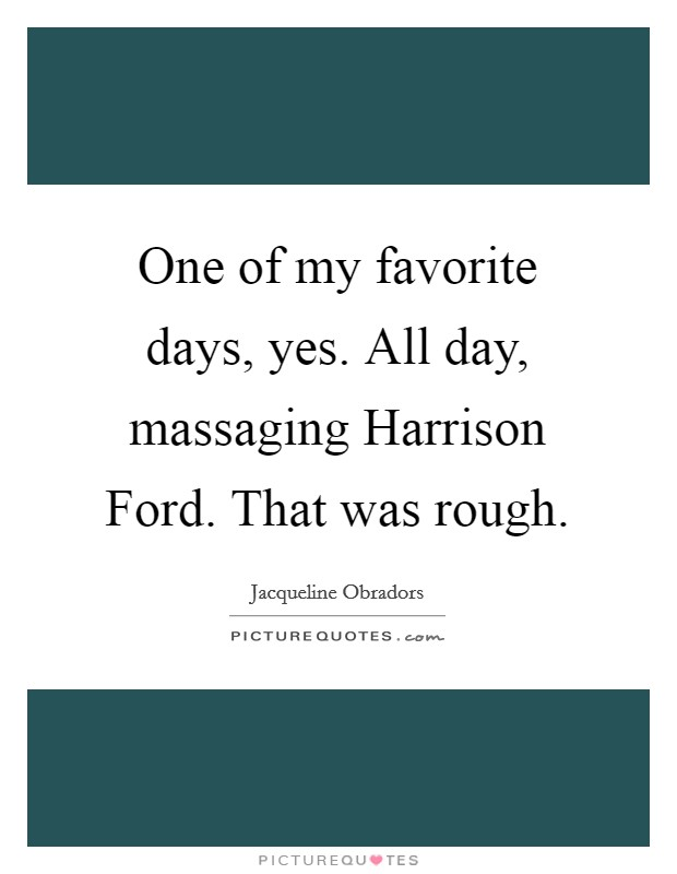 One of my favorite days, yes. All day, massaging Harrison Ford. That was rough Picture Quote #1
