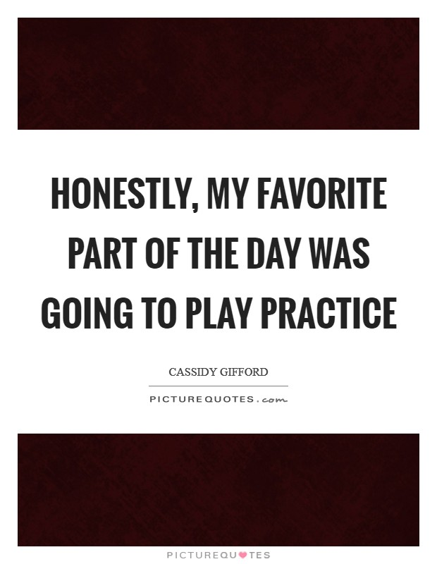 Honestly, my favorite part of the day was going to play practice Picture Quote #1