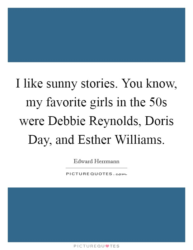 I like sunny stories. You know, my favorite girls in the  50s were Debbie Reynolds, Doris Day, and Esther Williams Picture Quote #1