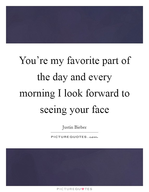 You're my favorite part of the day and every morning I look forward to seeing your face Picture Quote #1