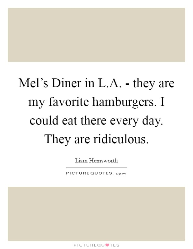 Mel's Diner in L.A. - they are my favorite hamburgers. I could eat there every day. They are ridiculous Picture Quote #1