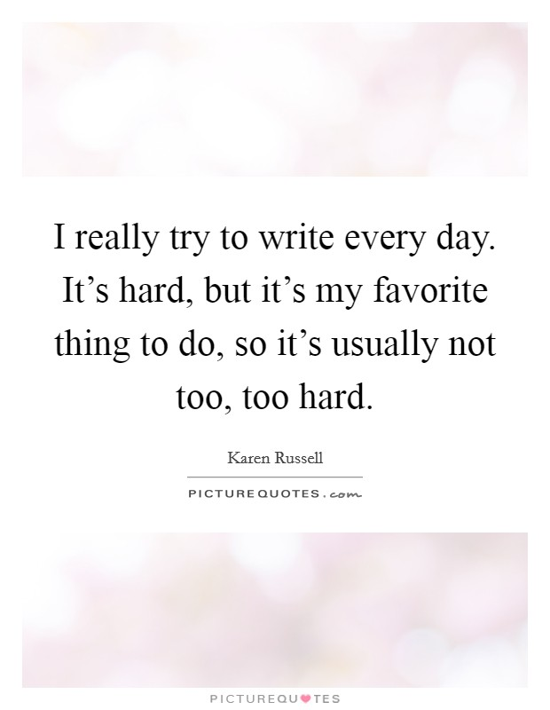 I really try to write every day. It's hard, but it's my favorite thing to do, so it's usually not too, too hard Picture Quote #1