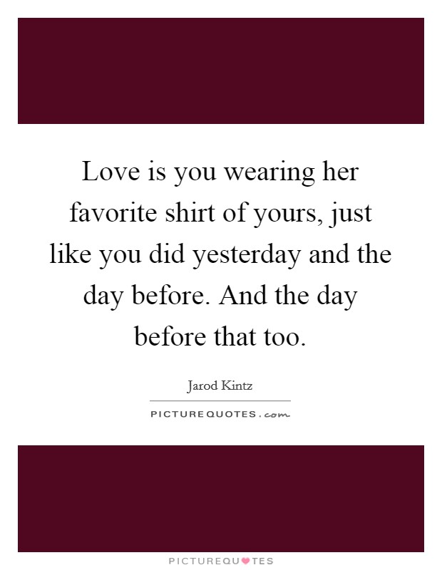 Love is you wearing her favorite shirt of yours, just like you did yesterday and the day before. And the day before that too Picture Quote #1