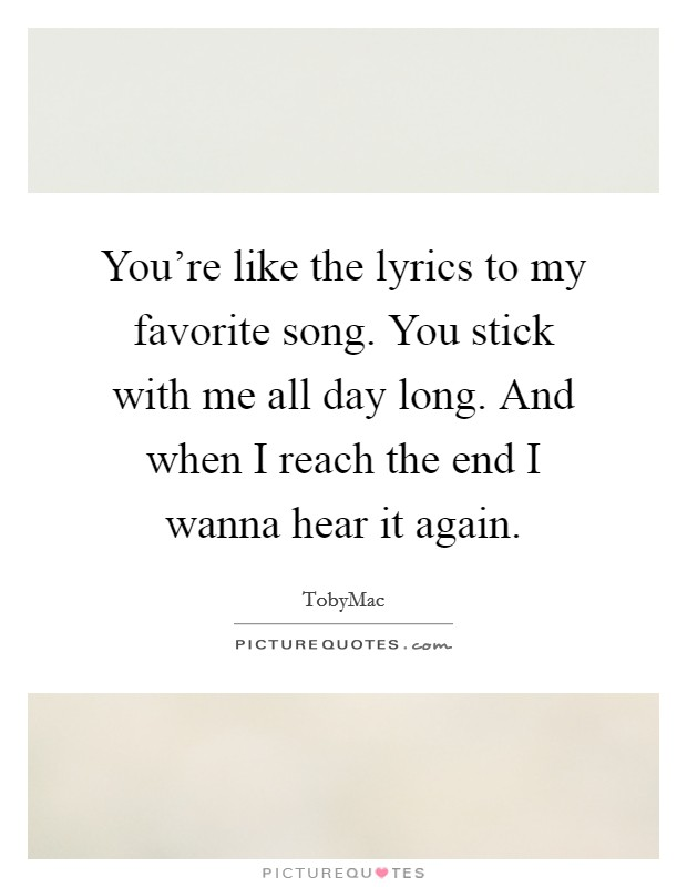 You're like the lyrics to my favorite song. You stick with me all day long. And when I reach the end I wanna hear it again Picture Quote #1