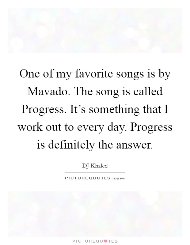 One of my favorite songs is by Mavado. The song is called Progress. It's something that I work out to every day. Progress is definitely the answer Picture Quote #1