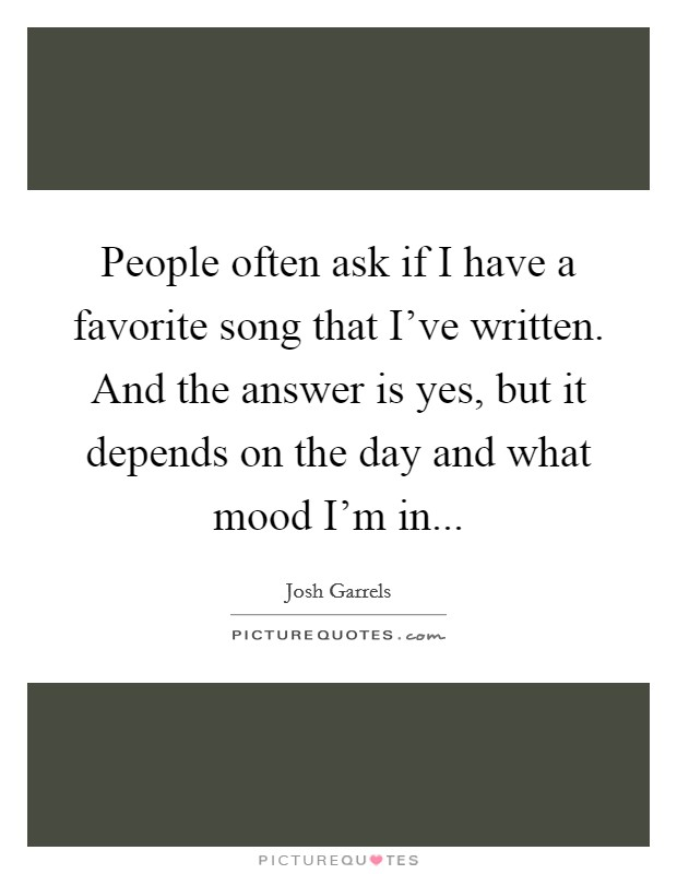 People often ask if I have a favorite song that I've written. And the answer is yes, but it depends on the day and what mood I'm in Picture Quote #1
