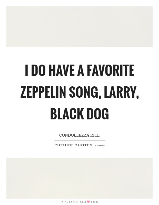 I do have a favorite Zeppelin song, Larry, Black Dog Picture Quote #1