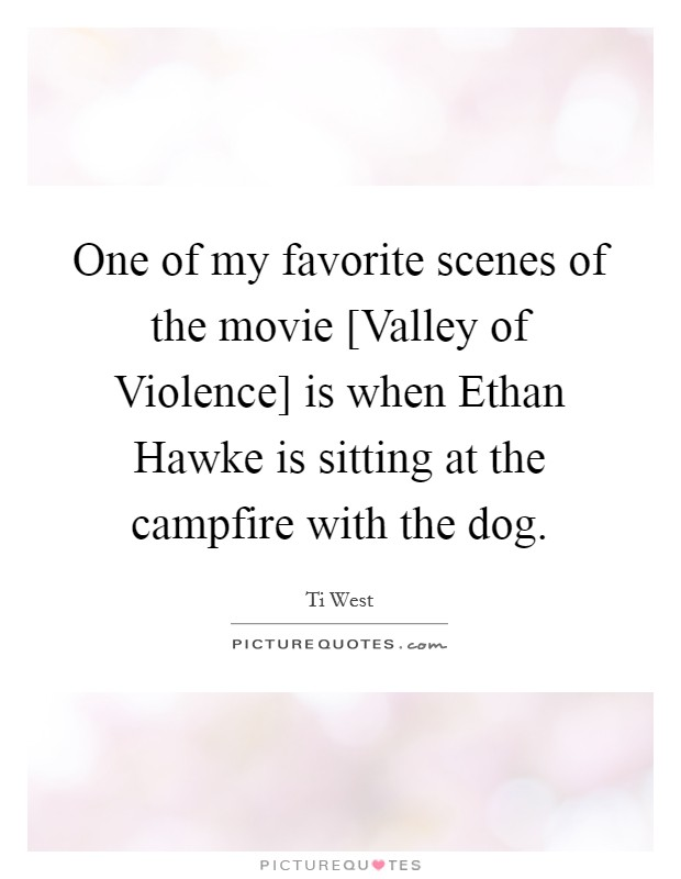 One of my favorite scenes of the movie [Valley of Violence] is when Ethan Hawke is sitting at the campfire with the dog Picture Quote #1