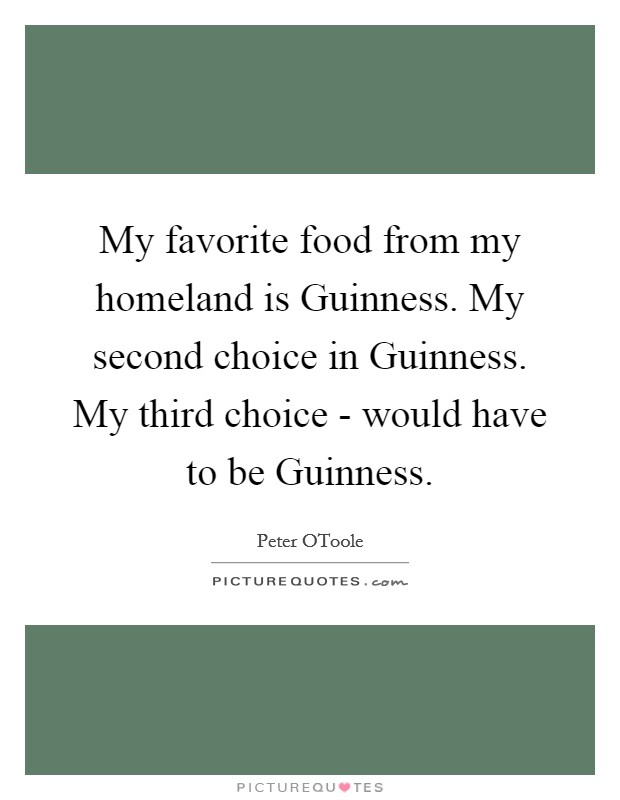 My favorite food from my homeland is Guinness. My second choice in Guinness. My third choice - would have to be Guinness Picture Quote #1