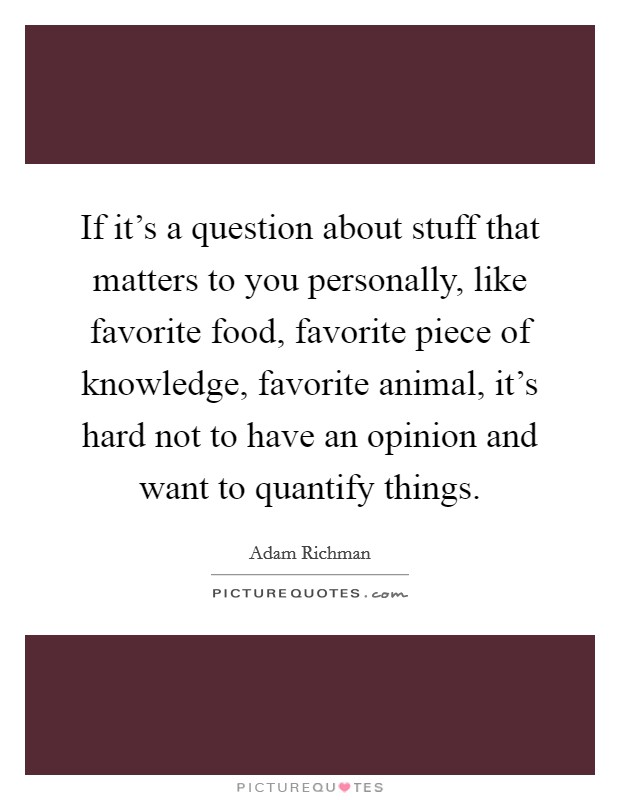 If it's a question about stuff that matters to you personally, like favorite food, favorite piece of knowledge, favorite animal, it's hard not to have an opinion and want to quantify things Picture Quote #1