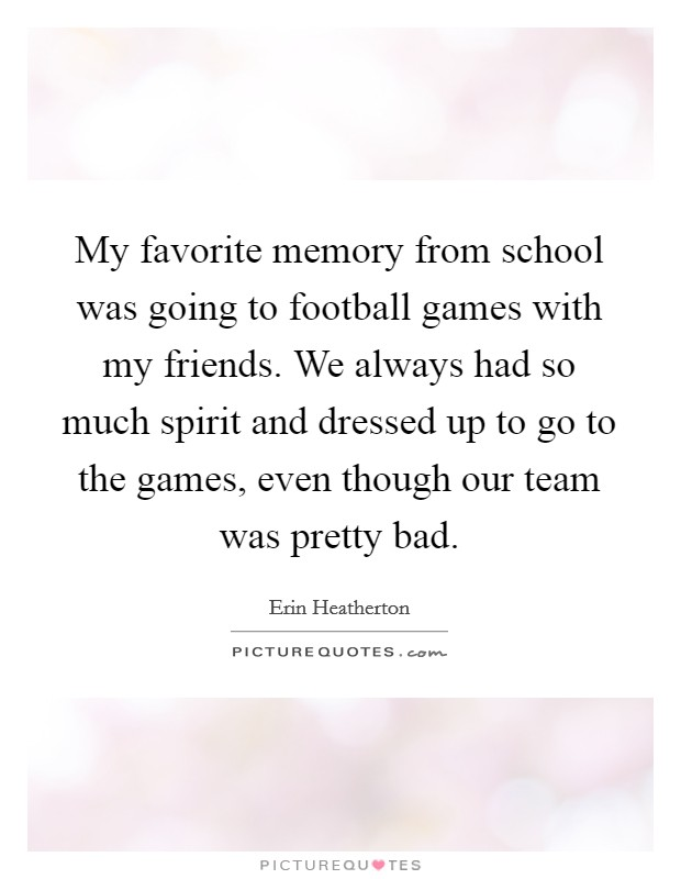 My favorite memory from school was going to football games with my friends. We always had so much spirit and dressed up to go to the games, even though our team was pretty bad Picture Quote #1