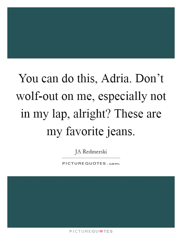You can do this, Adria. Don't wolf-out on me, especially not in my lap, alright? These are my favorite jeans Picture Quote #1
