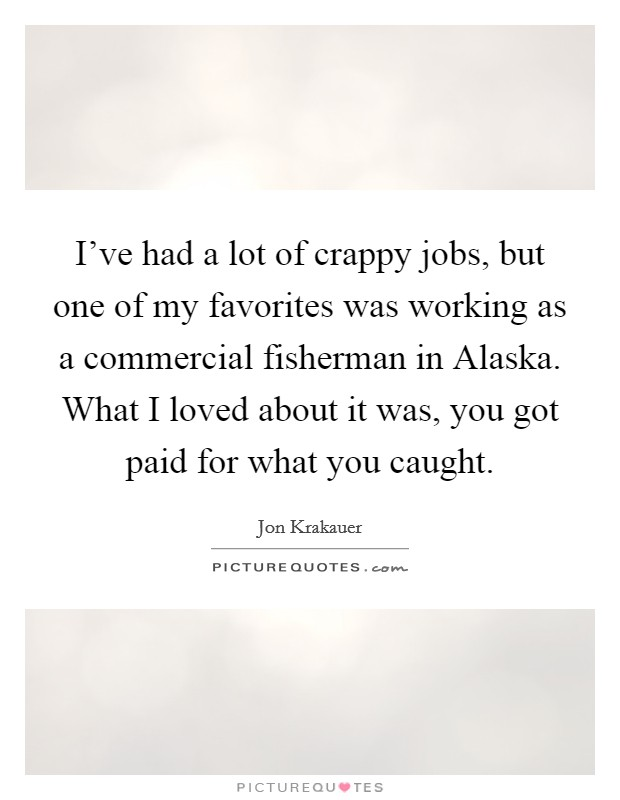 I've had a lot of crappy jobs, but one of my favorites was working as a commercial fisherman in Alaska. What I loved about it was, you got paid for what you caught Picture Quote #1