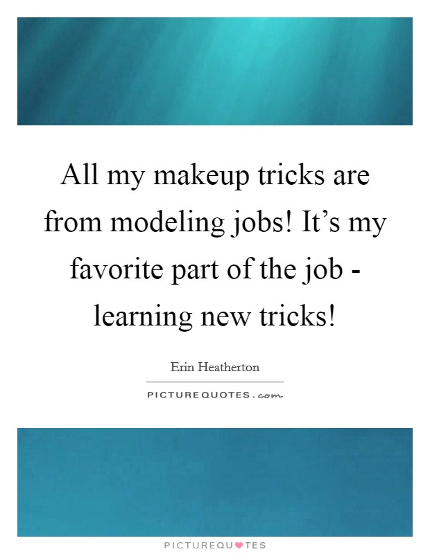 All my makeup tricks are from modeling jobs! It's my favorite part of the job - learning new tricks! Picture Quote #1