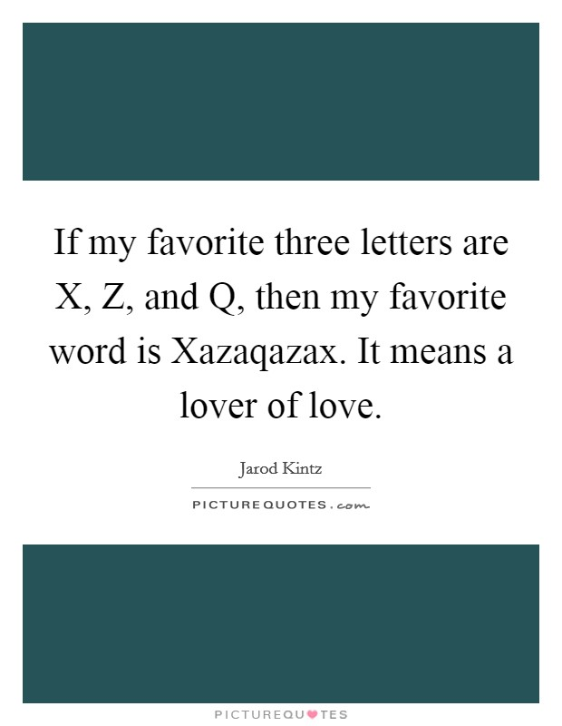 If my favorite three letters are X, Z, and Q, then my favorite word is Xazaqazax. It means a lover of love Picture Quote #1