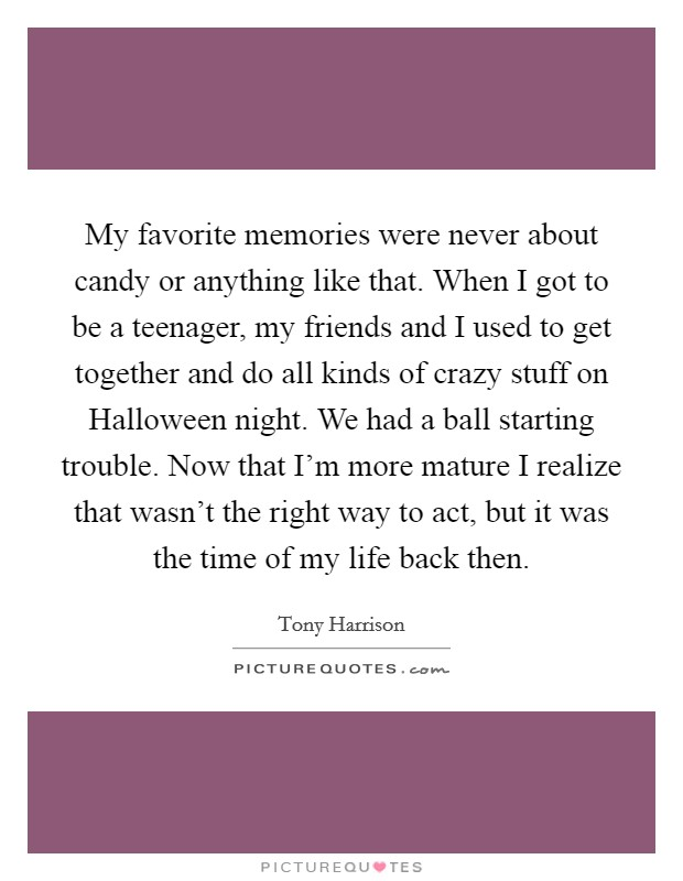 My favorite memories were never about candy or anything like that. When I got to be a teenager, my friends and I used to get together and do all kinds of crazy stuff on Halloween night. We had a ball starting trouble. Now that I'm more mature I realize that wasn't the right way to act, but it was the time of my life back then Picture Quote #1