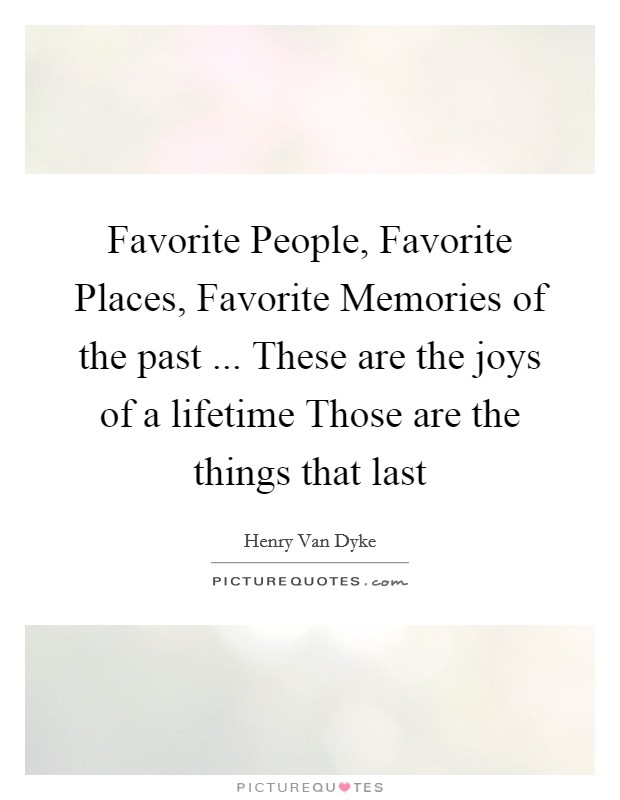 Favorite People, Favorite Places, Favorite Memories of the past ... These are the joys of a lifetime Those are the things that last Picture Quote #1