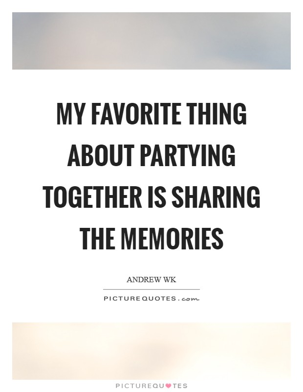 My favorite thing about partying together is sharing the memories Picture Quote #1