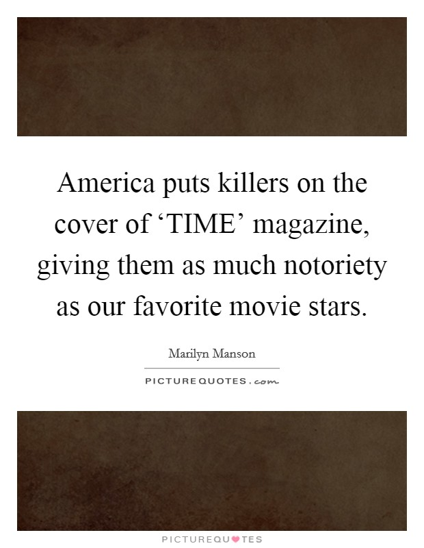 America puts killers on the cover of 'TIME' magazine, giving them as much notoriety as our favorite movie stars Picture Quote #1