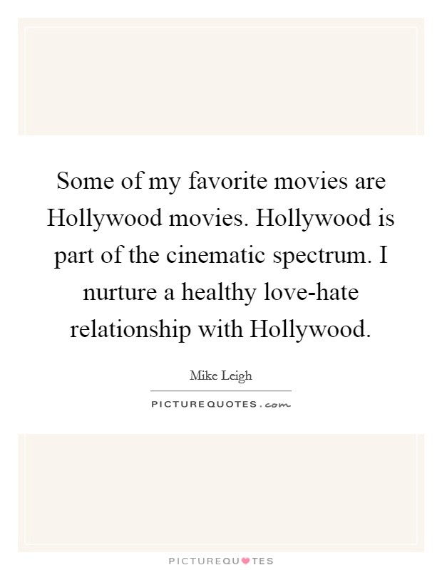 Some of my favorite movies are Hollywood movies. Hollywood is part of the cinematic spectrum. I nurture a healthy love-hate relationship with Hollywood Picture Quote #1