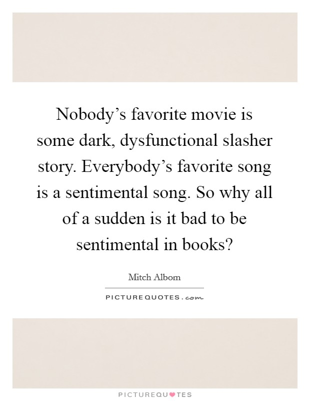 Nobody's favorite movie is some dark, dysfunctional slasher story. Everybody's favorite song is a sentimental song. So why all of a sudden is it bad to be sentimental in books? Picture Quote #1