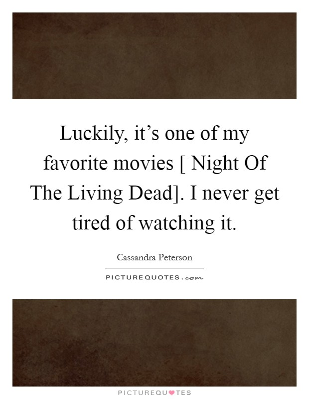 Luckily, it's one of my favorite movies [ Night Of The Living Dead]. I never get tired of watching it Picture Quote #1