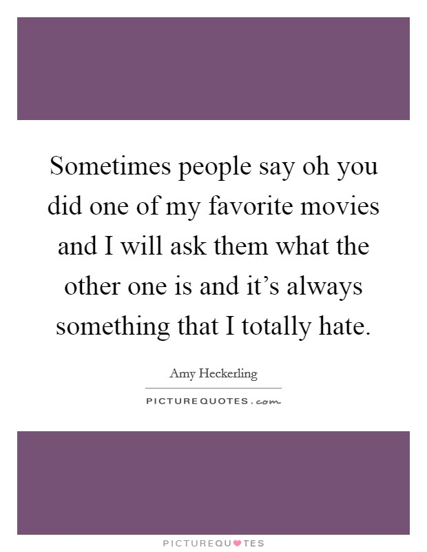 Sometimes people say oh you did one of my favorite movies and I will ask them what the other one is and it's always something that I totally hate. Picture Quote #1
