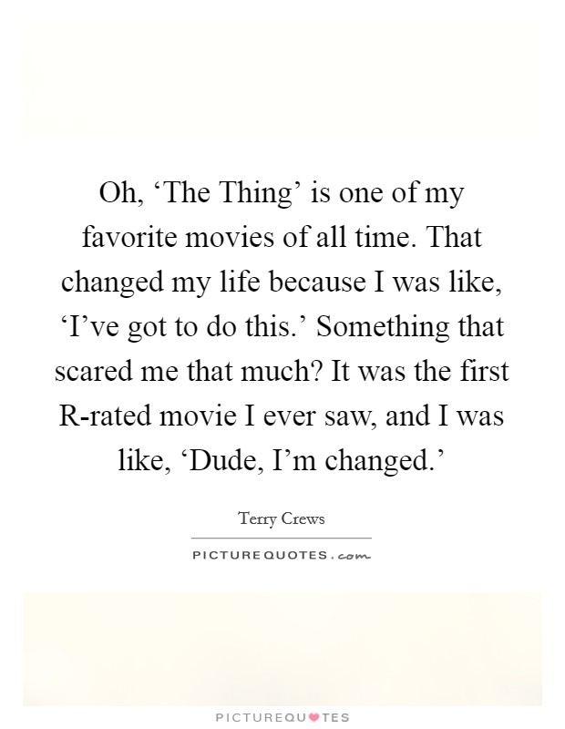 Oh, 'The Thing' is one of my favorite movies of all time. That changed my life because I was like, 'I've got to do this.' Something that scared me that much? It was the first R-rated movie I ever saw, and I was like, 'Dude, I'm changed.' Picture Quote #1
