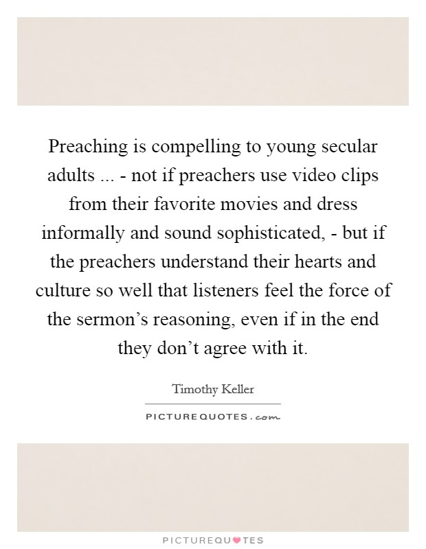 Preaching is compelling to young secular adults ... - not if preachers use video clips from their favorite movies and dress informally and sound sophisticated, - but if the preachers understand their hearts and culture so well that listeners feel the force of the sermon's reasoning, even if in the end they don't agree with it Picture Quote #1