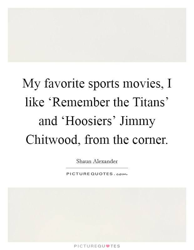 My favorite sports movies, I like 'Remember the Titans' and 'Hoosiers' Jimmy Chitwood, from the corner. Picture Quote #1