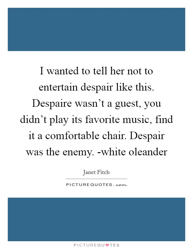 I wanted to tell her not to entertain despair like this. Despaire wasn't a guest, you didn't play its favorite music, find it a comfortable chair. Despair was the enemy. -white oleander Picture Quote #1