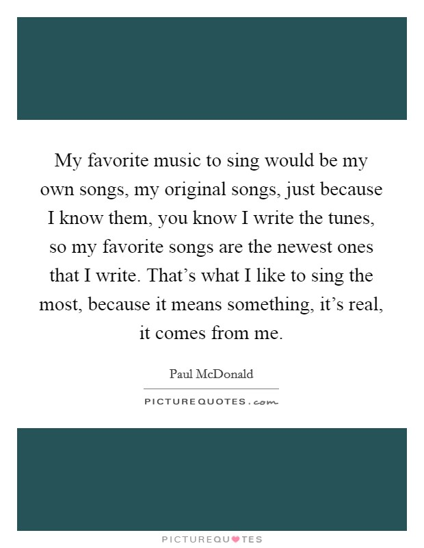 My favorite music to sing would be my own songs, my original songs, just because I know them, you know I write the tunes, so my favorite songs are the newest ones that I write. That's what I like to sing the most, because it means something, it's real, it comes from me Picture Quote #1