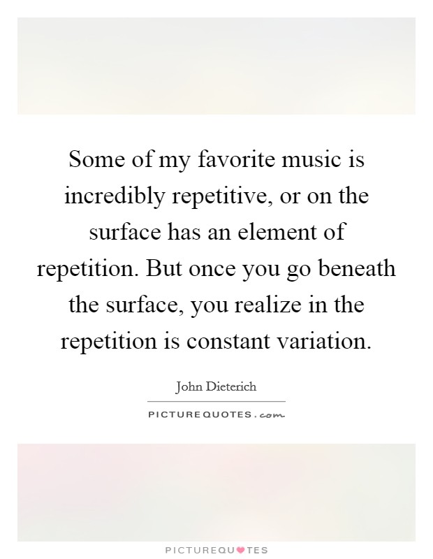 Some of my favorite music is incredibly repetitive, or on the surface has an element of repetition. But once you go beneath the surface, you realize in the repetition is constant variation Picture Quote #1