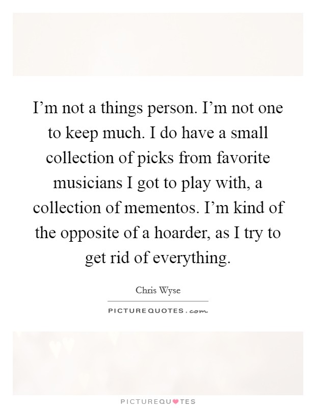 I'm not a things person. I'm not one to keep much. I do have a small collection of picks from favorite musicians I got to play with, a collection of mementos. I'm kind of the opposite of a hoarder, as I try to get rid of everything Picture Quote #1