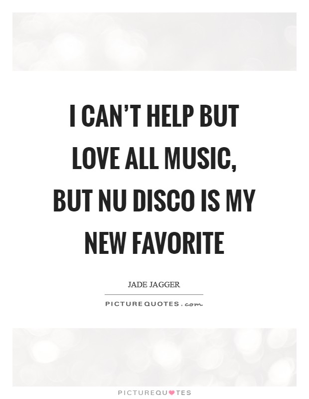 I can't help but love all music, but nu disco is my new favorite Picture Quote #1