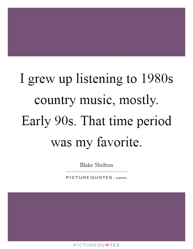I grew up listening to 1980s country music, mostly. Early  90s. That time period was my favorite Picture Quote #1
