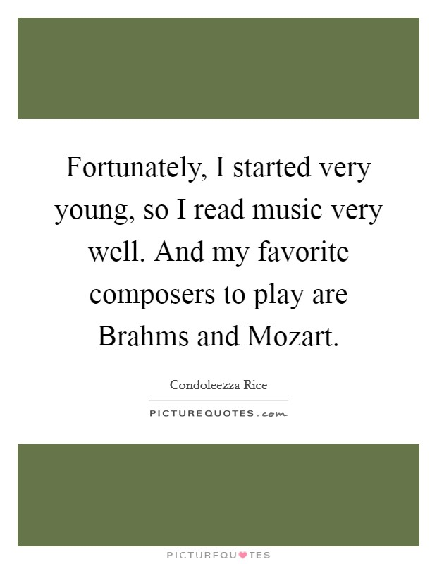 Fortunately, I started very young, so I read music very well. And my favorite composers to play are Brahms and Mozart Picture Quote #1