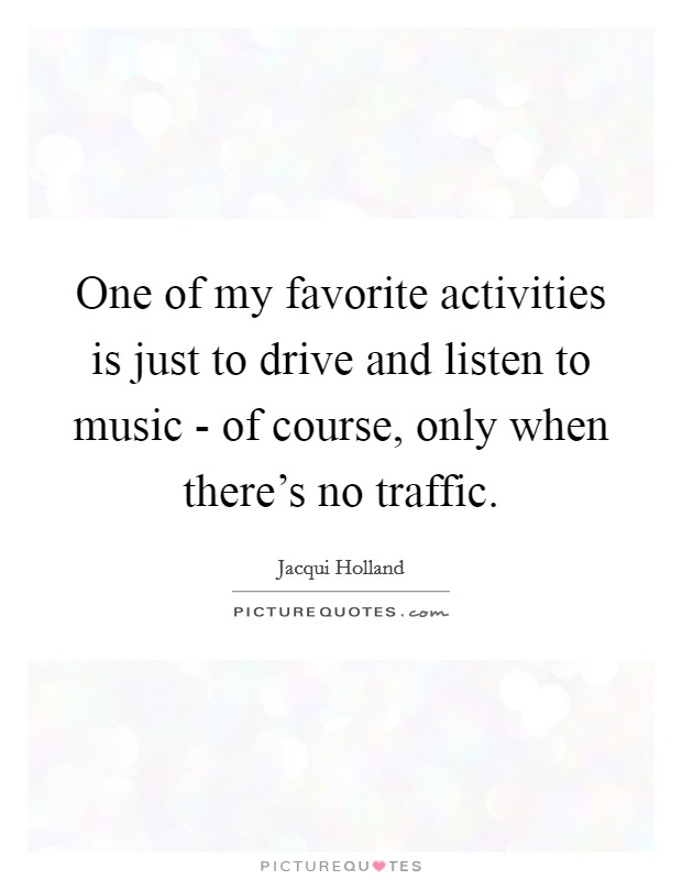 One of my favorite activities is just to drive and listen to music - of course, only when there's no traffic Picture Quote #1